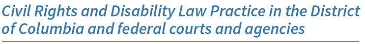 Civil rights and disability law practice in the District of Columbia and federal courts and agencies